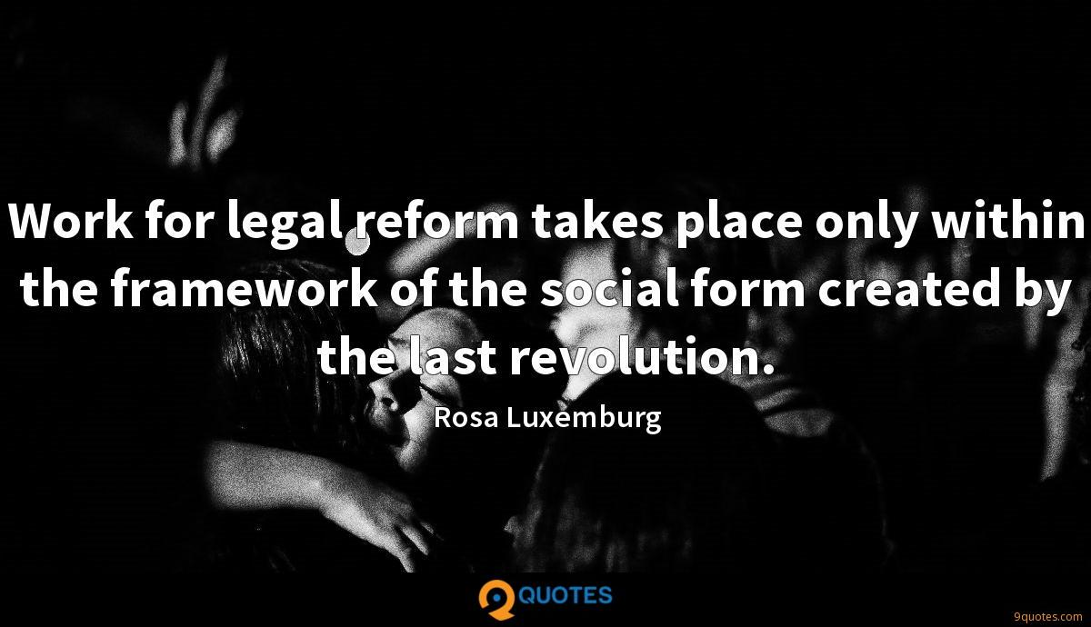 Work for legal reform takes place only within the framework of the social form created by the last revolution.