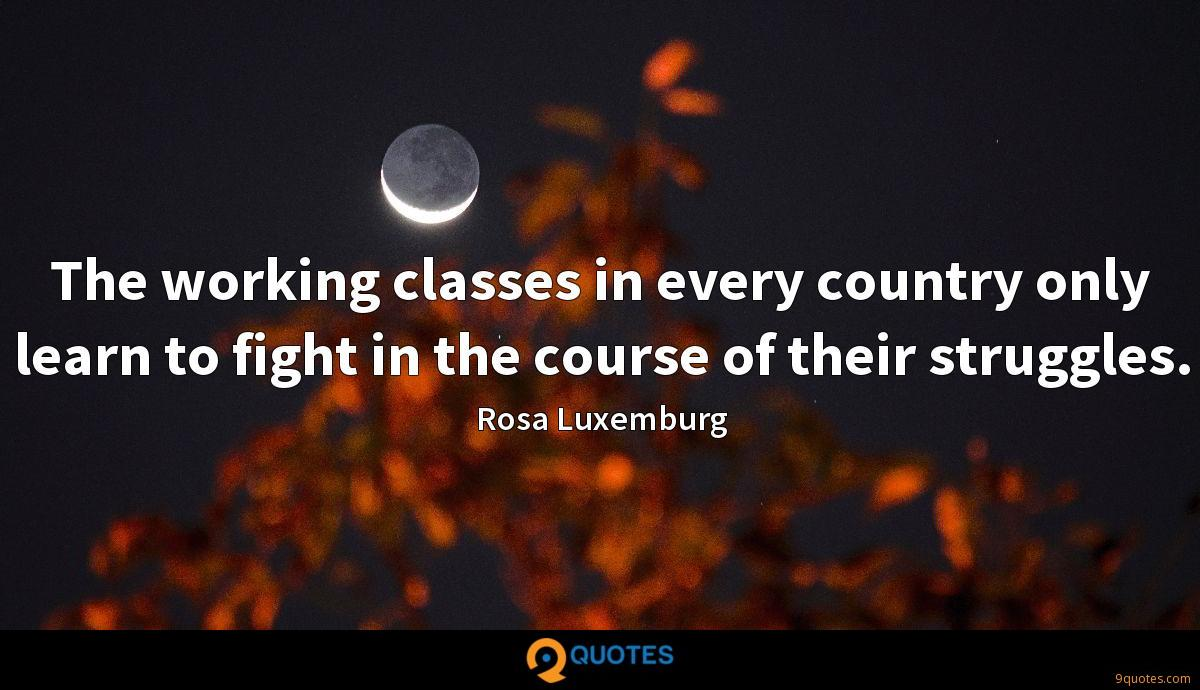 The working classes in every country only learn to fight in the course of their struggles.
