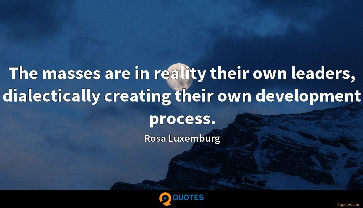 The masses are in reality their own leaders, dialectically creating their own development process.