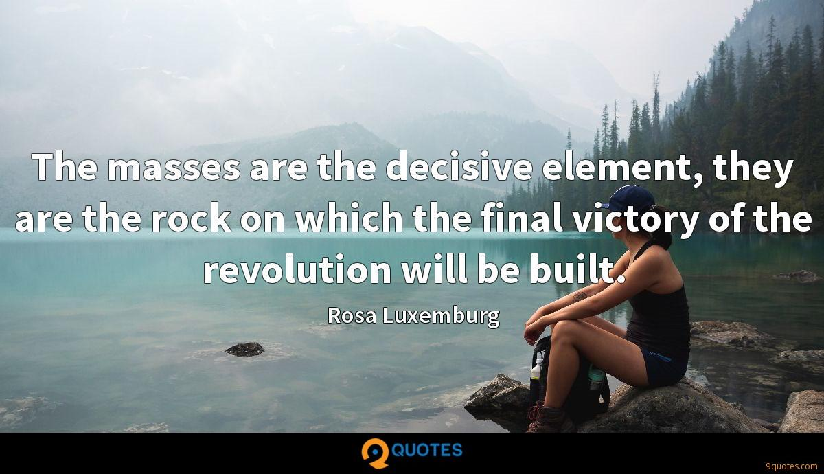 The masses are the decisive element, they are the rock on which the final victory of the revolution will be built.