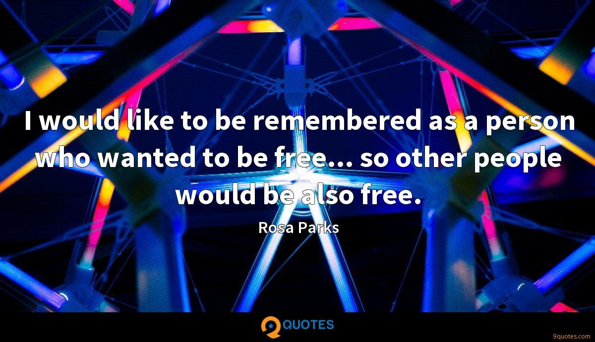 I would like to be remembered as a person who wanted to be free... so other people would be also free.