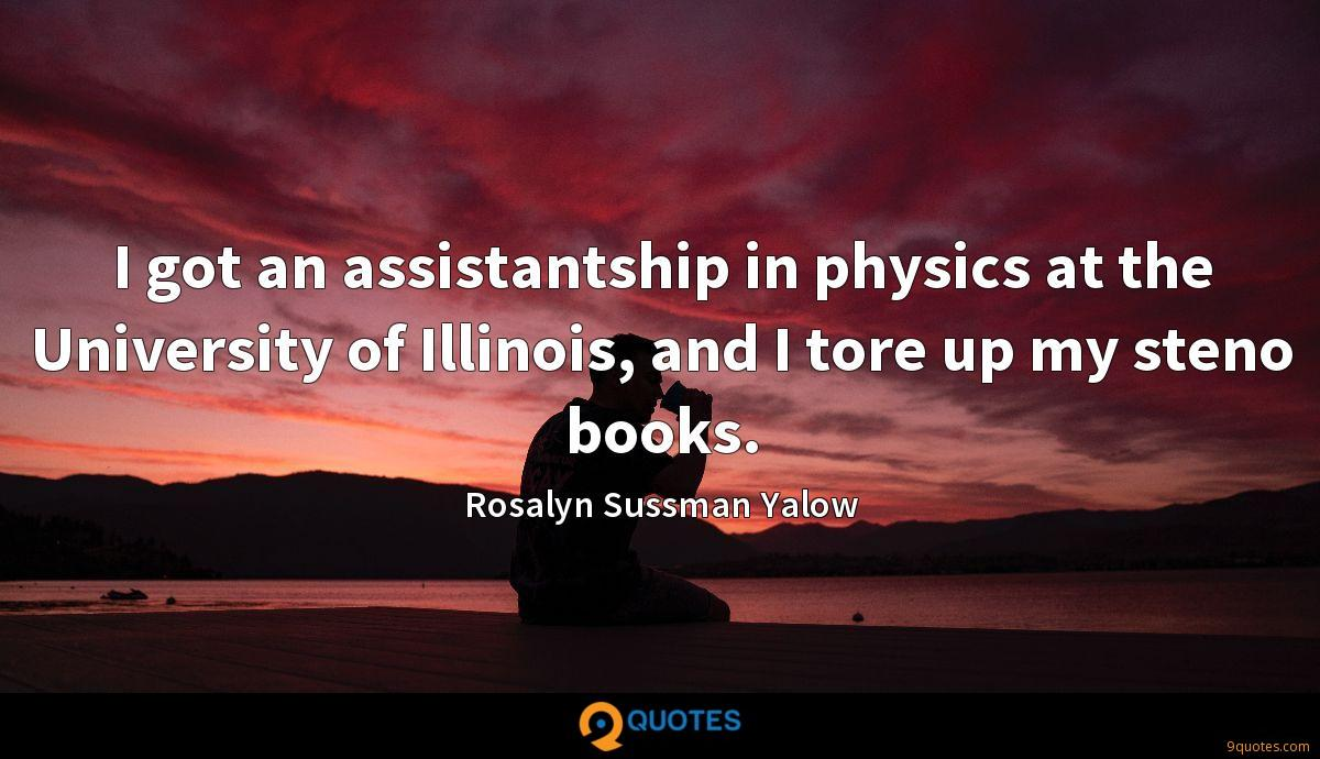 I got an assistantship in physics at the University of Illinois, and I tore up my steno books.