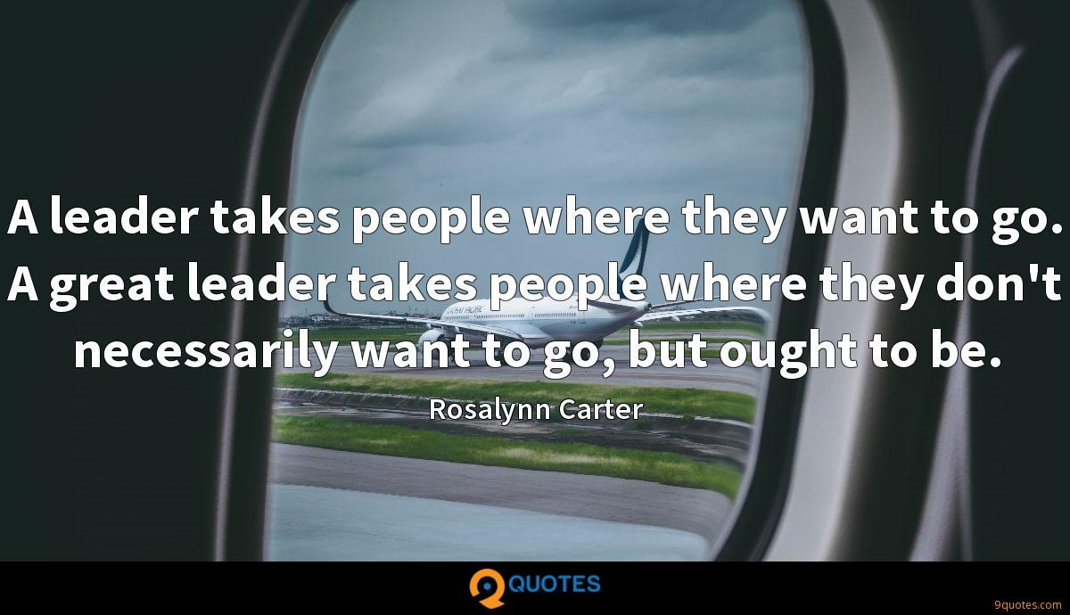 A leader takes people where they want to go. A great leader takes people where they don't necessarily want to go, but ought to be.