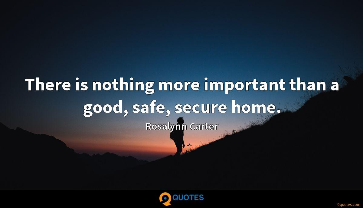 There is nothing more important than a good, safe, secure home.