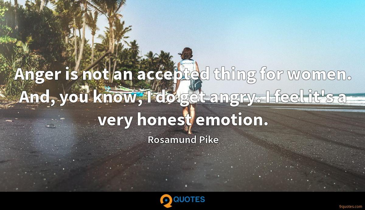 Anger is not an accepted thing for women. And, you know, I do get angry. I feel it's a very honest emotion.