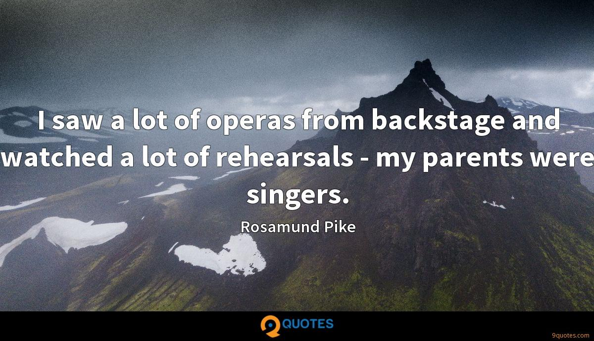 I saw a lot of operas from backstage and watched a lot of rehearsals - my parents were singers.