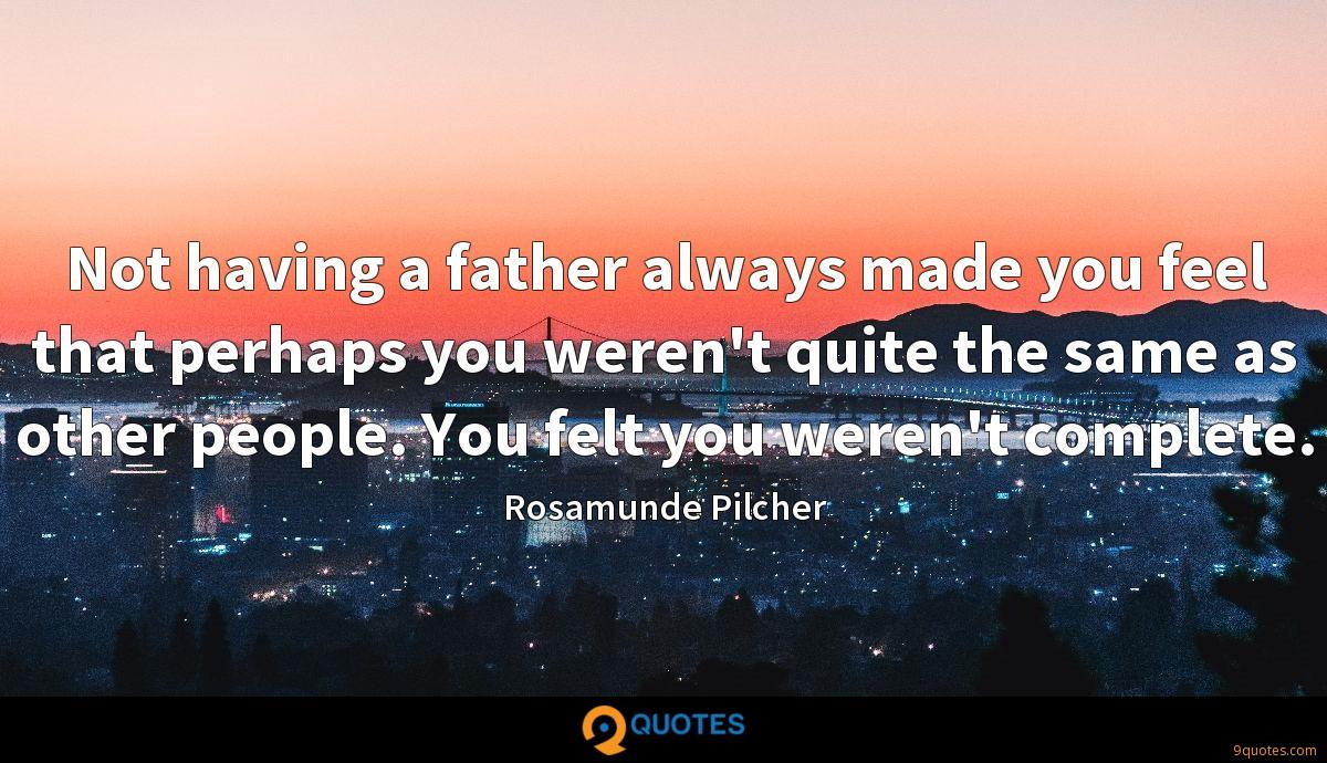 Not having a father always made you feel that perhaps you weren't quite the same as other people. You felt you weren't complete.