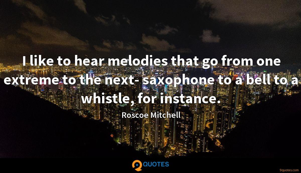 I like to hear melodies that go from one extreme to the next- saxophone to a bell to a whistle, for instance.