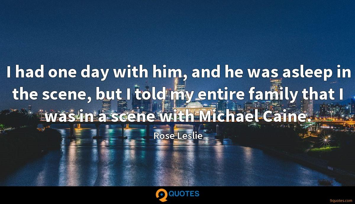 I had one day with him, and he was asleep in the scene, but I told my entire family that I was in a scene with Michael Caine.