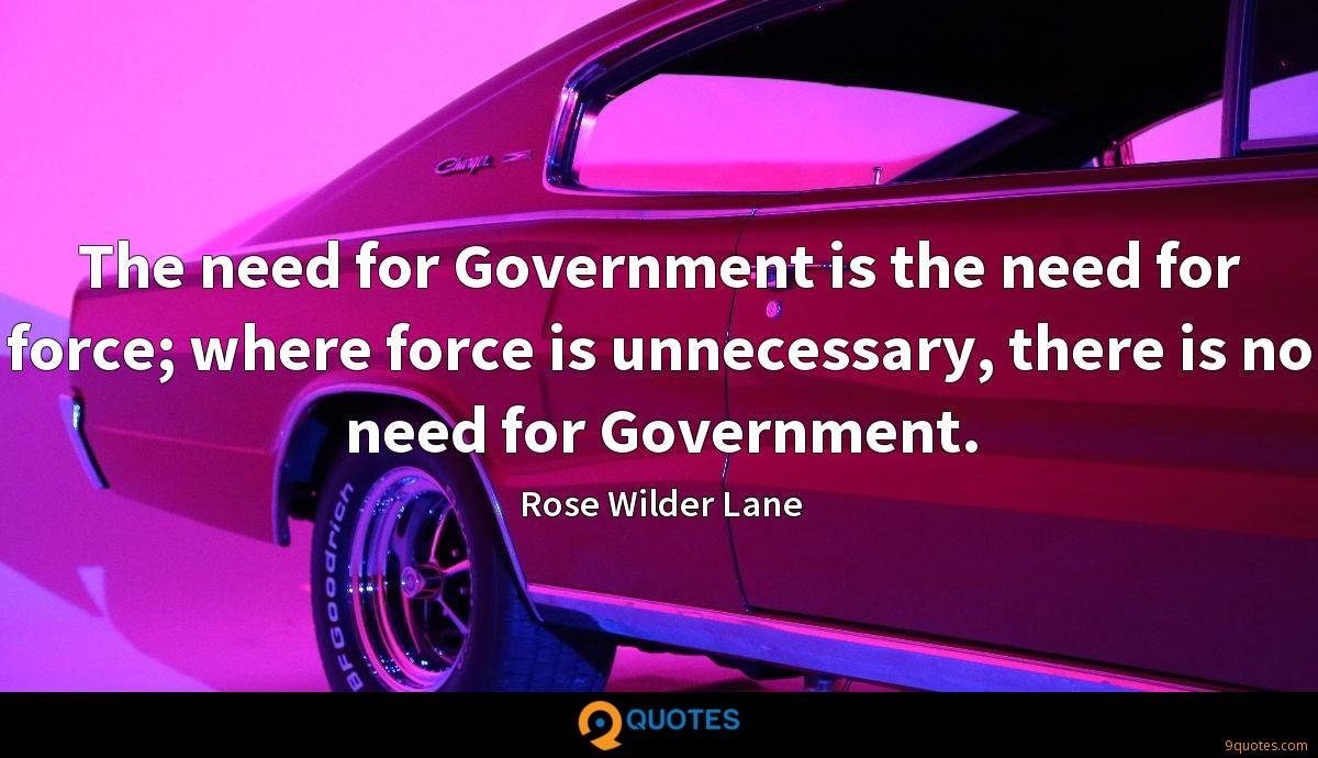 The need for Government is the need for force; where force is unnecessary, there is no need for Government.