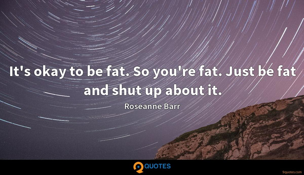 It's okay to be fat. So you're fat. Just be fat and shut up about it.