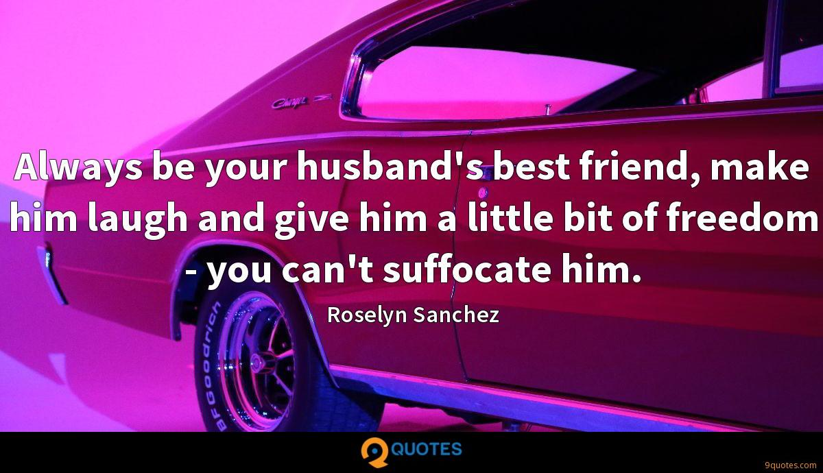 Always be your husband's best friend, make him laugh and give him a little bit of freedom - you can't suffocate him.