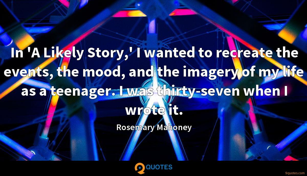 In 'A Likely Story,' I wanted to recreate the events, the mood, and the imagery of my life as a teenager. I was thirty-seven when I wrote it.