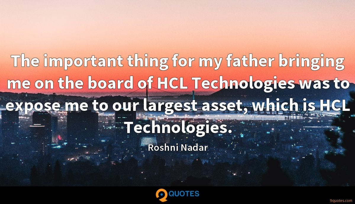 The important thing for my father bringing me on the board of HCL Technologies was to expose me to our largest asset, which is HCL Technologies.