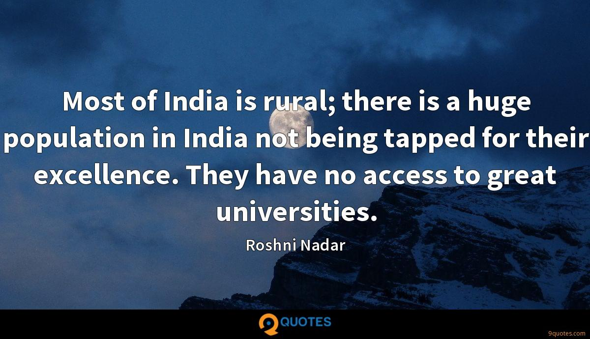 Most of India is rural; there is a huge population in India not being tapped for their excellence. They have no access to great universities.