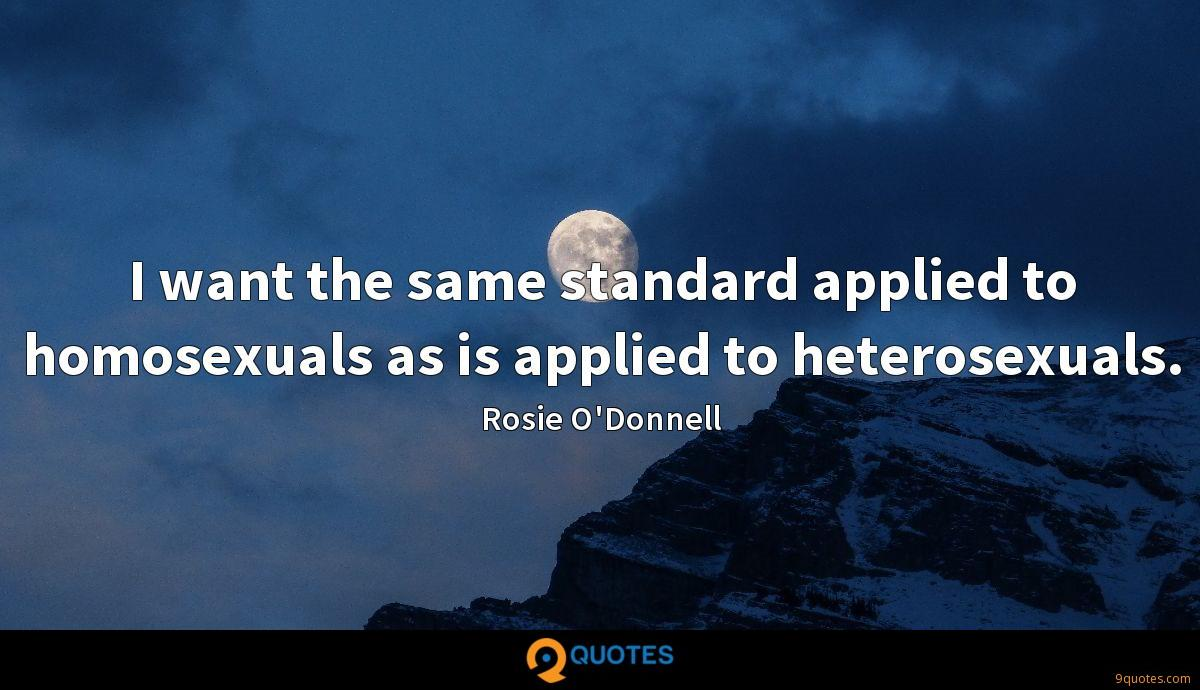 I want the same standard applied to homosexuals as is applied to heterosexuals.