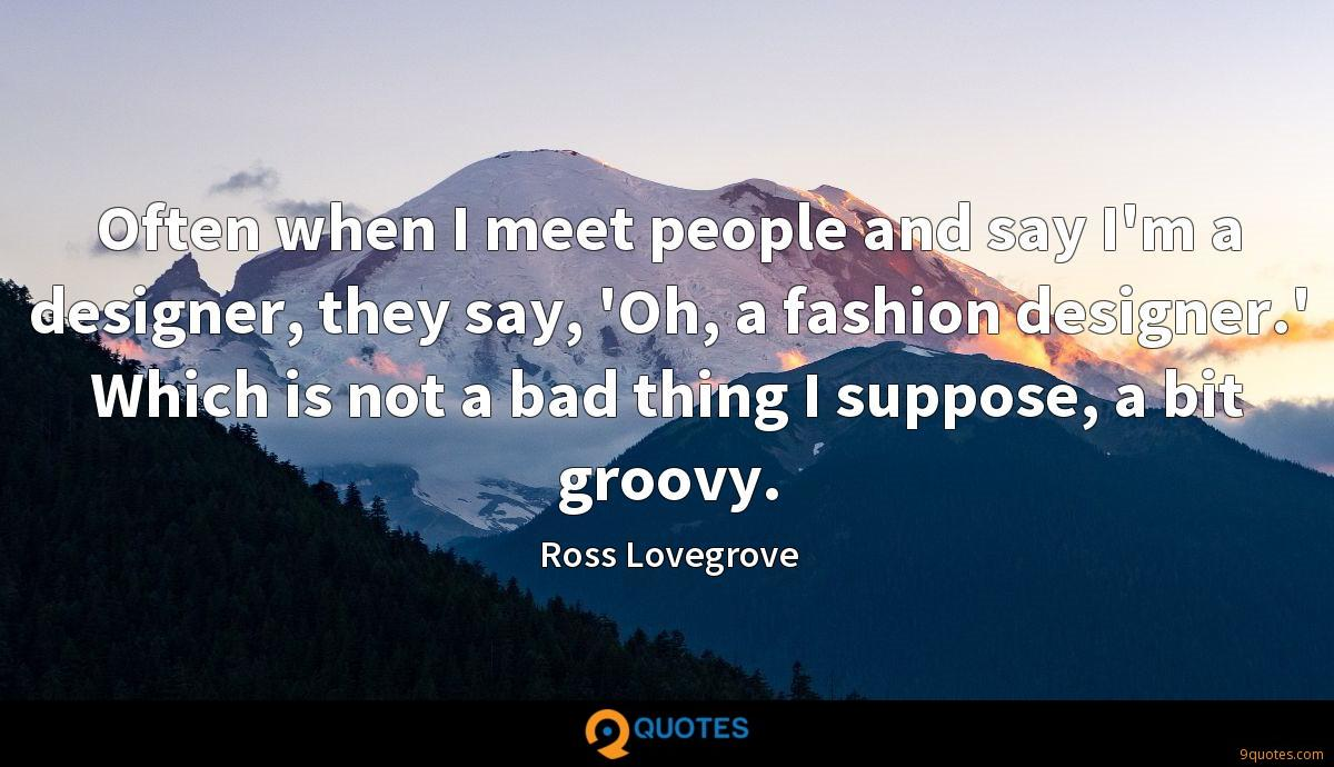 Often when I meet people and say I'm a designer, they say, 'Oh, a fashion designer.' Which is not a bad thing I suppose, a bit groovy.