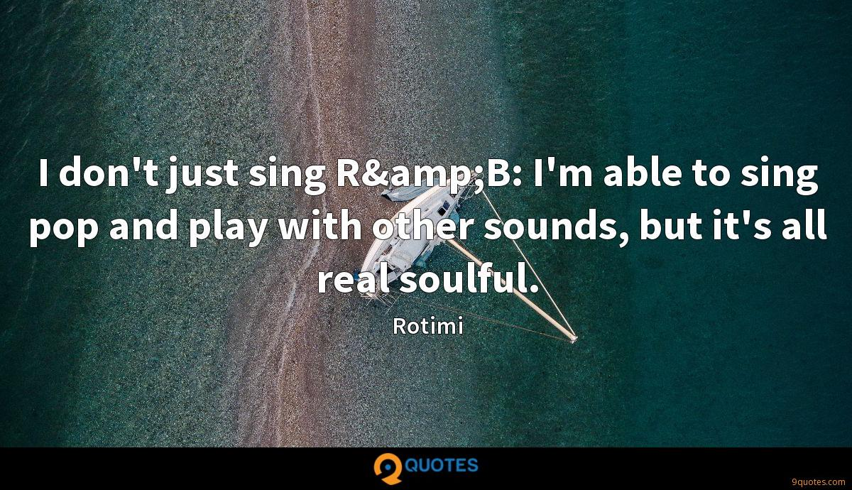 I don't just sing R&B: I'm able to sing pop and play with other sounds, but it's all real soulful.