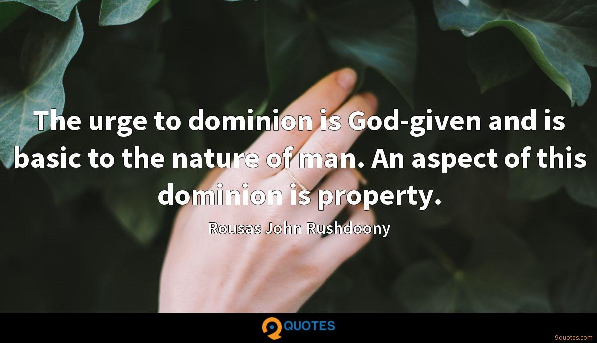 The urge to dominion is God-given and is basic to the nature of man. An aspect of this dominion is property.