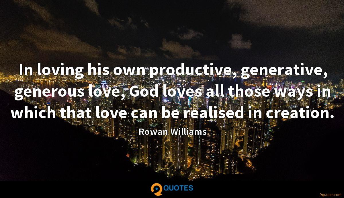 In loving his own productive, generative, generous love, God loves all those ways in which that love can be realised in creation.