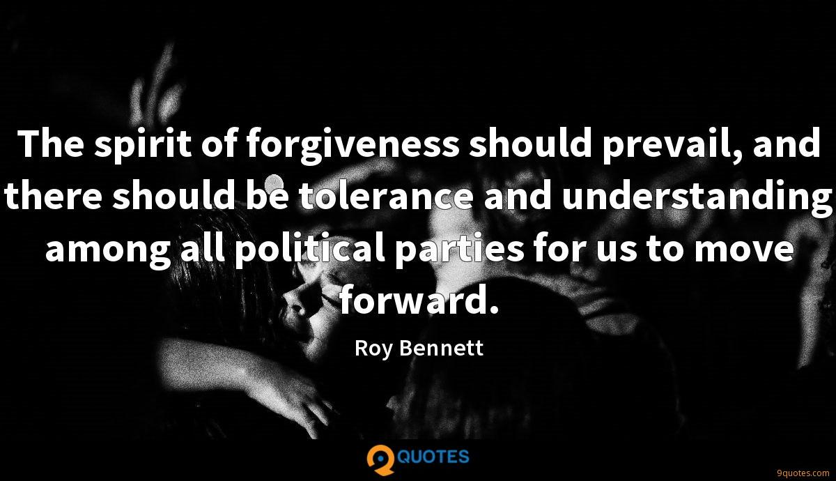 The spirit of forgiveness should prevail, and there should be tolerance and understanding among all political parties for us to move forward.