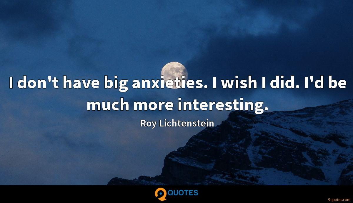 I don't have big anxieties. I wish I did. I'd be much more interesting.