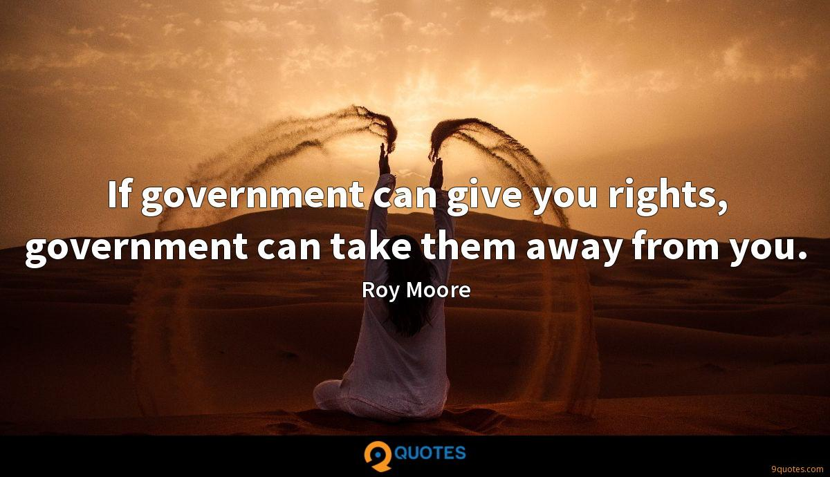 If government can give you rights, government can take them away from you.