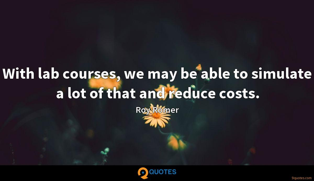 With lab courses, we may be able to simulate a lot of that and reduce costs.