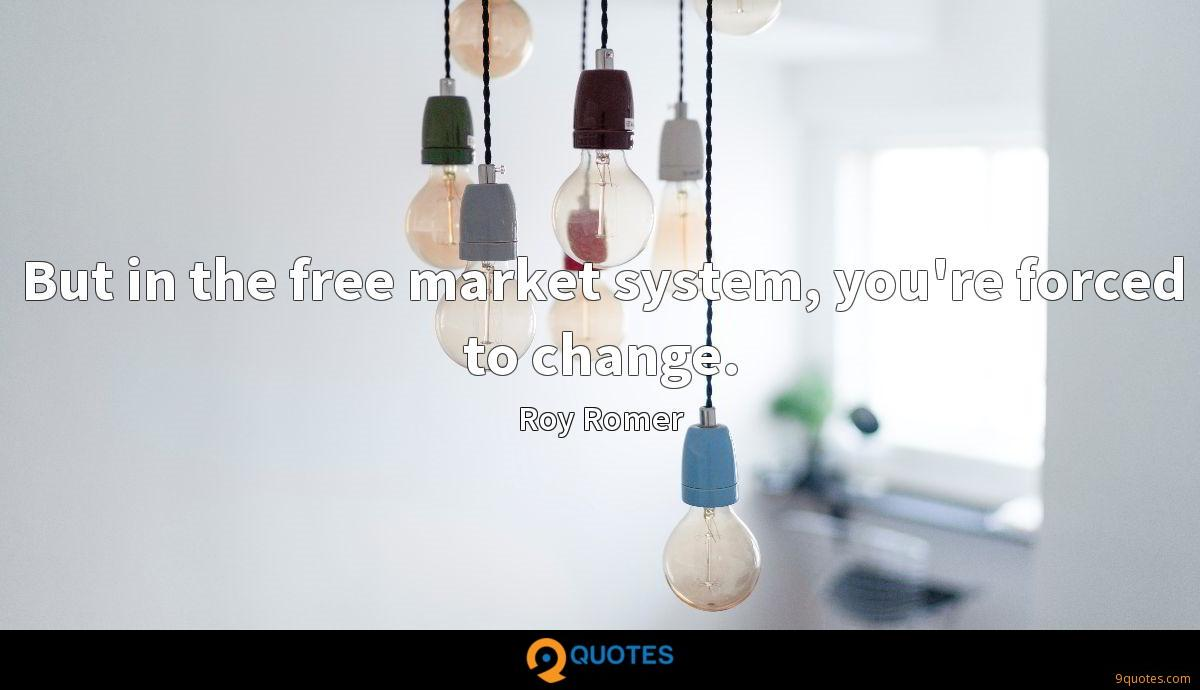 But in the free market system, you're forced to change.