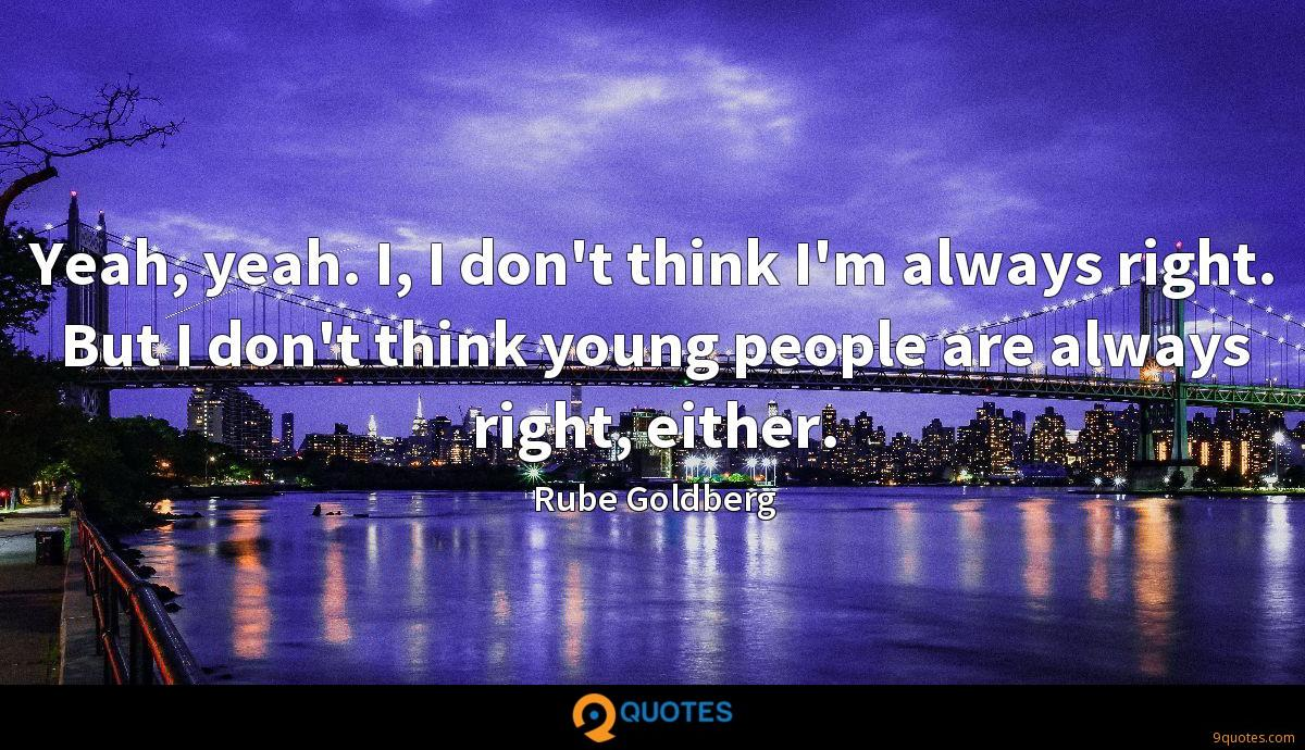 Yeah, yeah. I, I don't think I'm always right. But I don't think young people are always right, either.