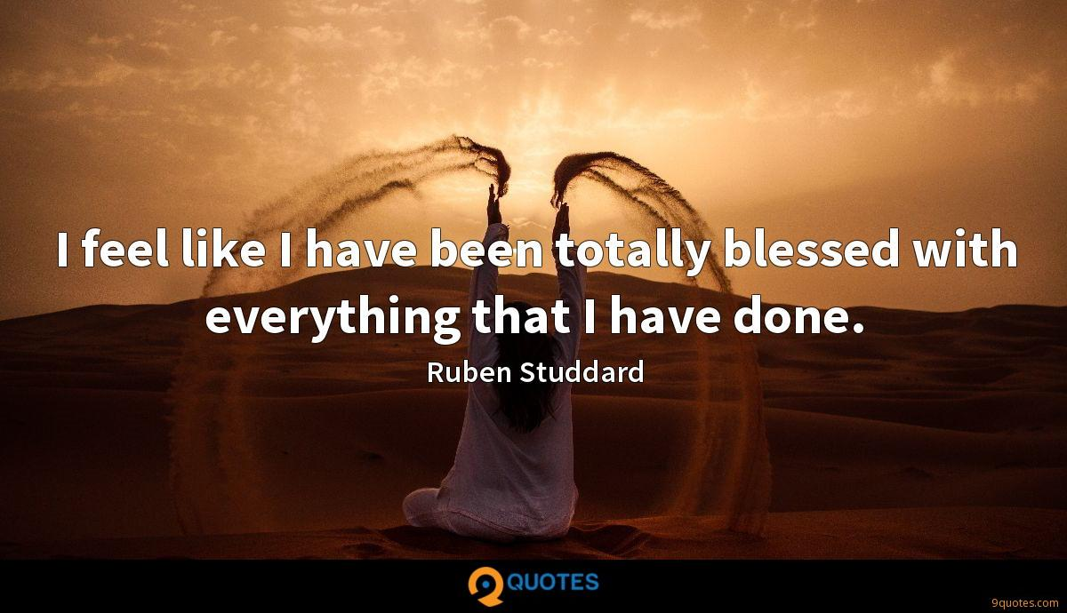 I feel like I have been totally blessed with everything that I have done.