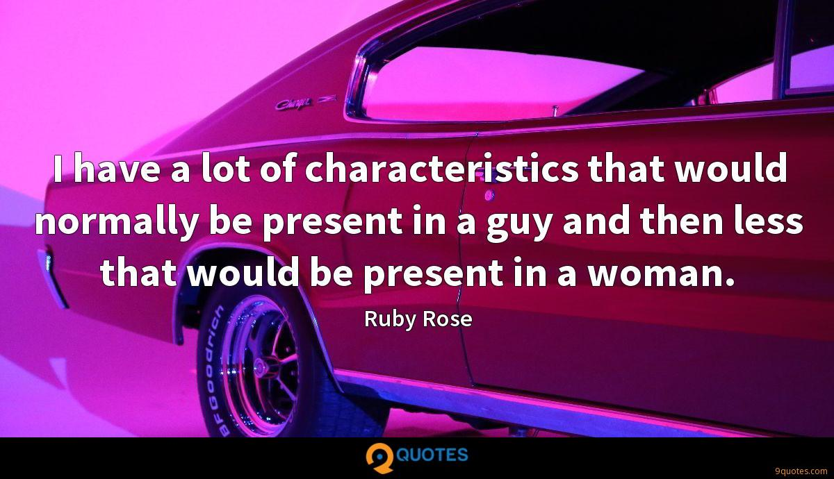 I have a lot of characteristics that would normally be present in a guy and then less that would be present in a woman.