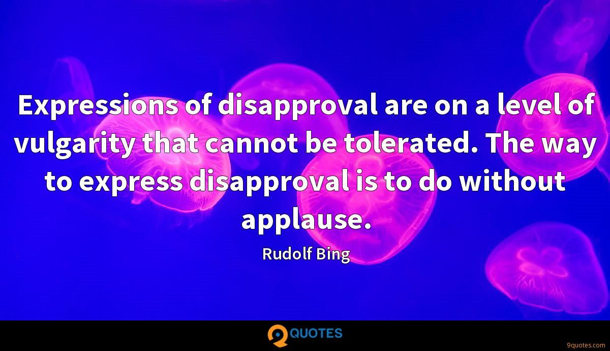 Expressions of disapproval are on a level of vulgarity that cannot be tolerated. The way to express disapproval is to do without applause.