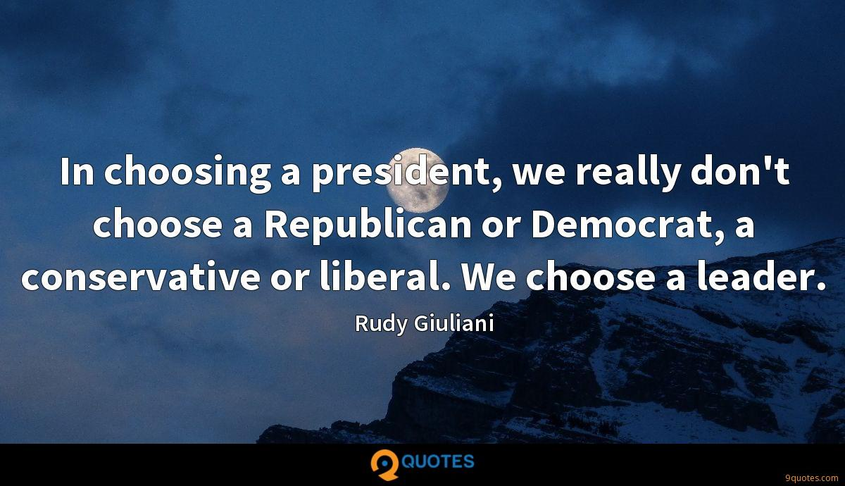 In choosing a president, we really don't choose a Republican or Democrat, a conservative or liberal. We choose a leader.