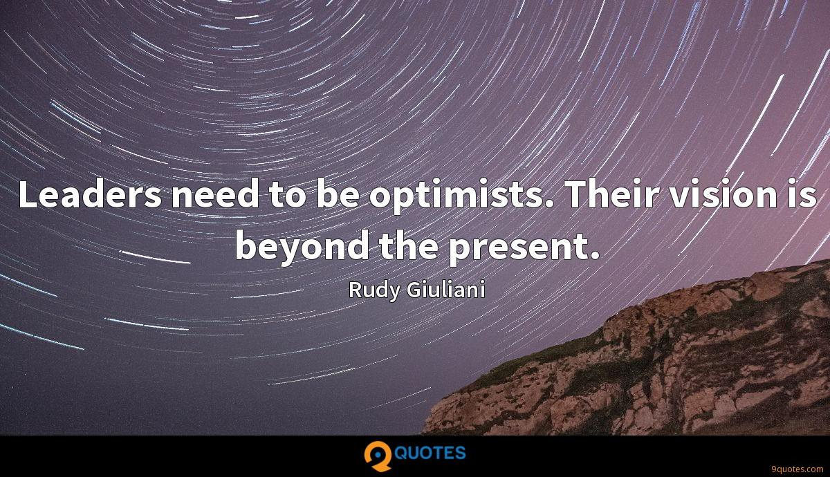 Leaders need to be optimists. Their vision is beyond the present.