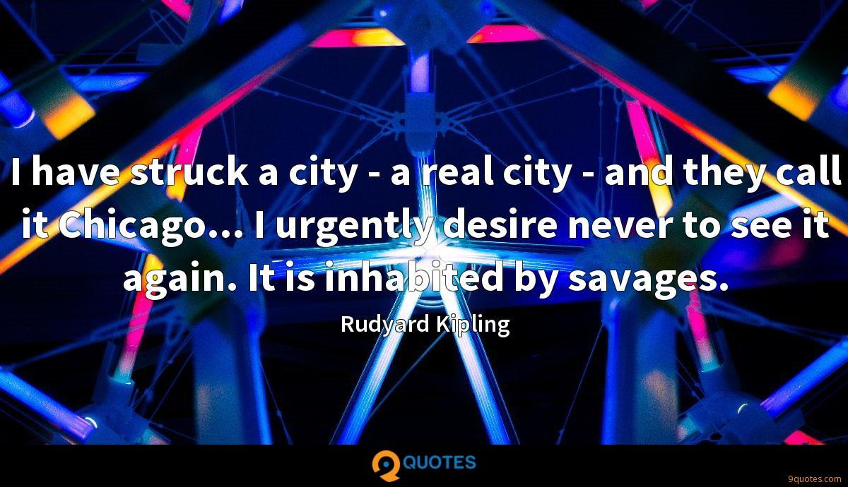I have struck a city - a real city - and they call it Chicago... I urgently desire never to see it again. It is inhabited by savages.