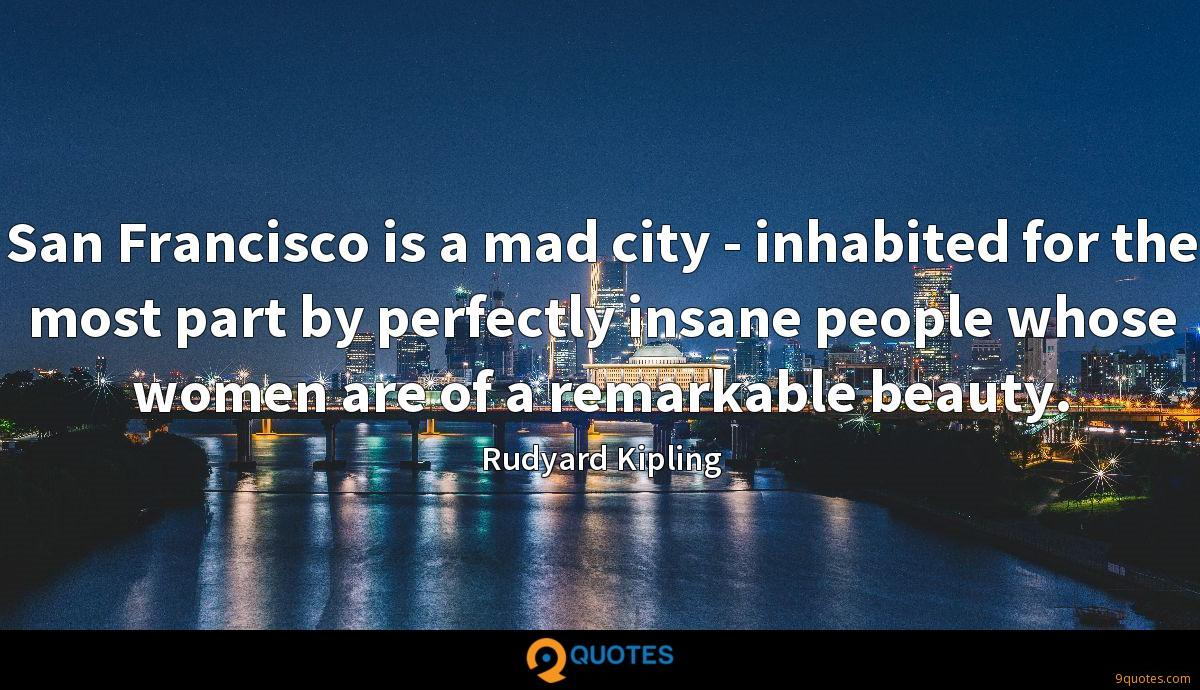 San Francisco is a mad city - inhabited for the most part by perfectly insane people whose women are of a remarkable beauty.