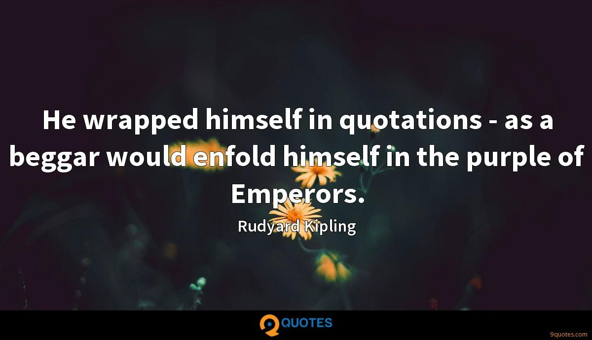 He wrapped himself in quotations - as a beggar would enfold himself in the purple of Emperors.