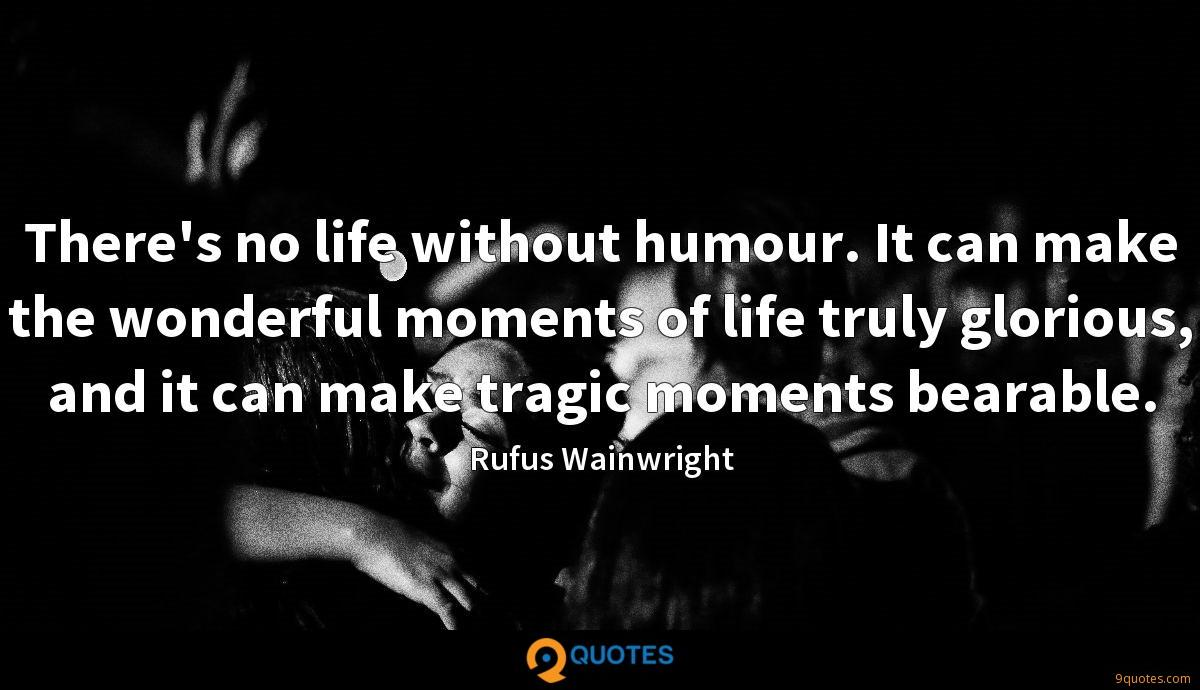 There's no life without humour. It can make the wonderful moments of life truly glorious, and it can make tragic moments bearable.
