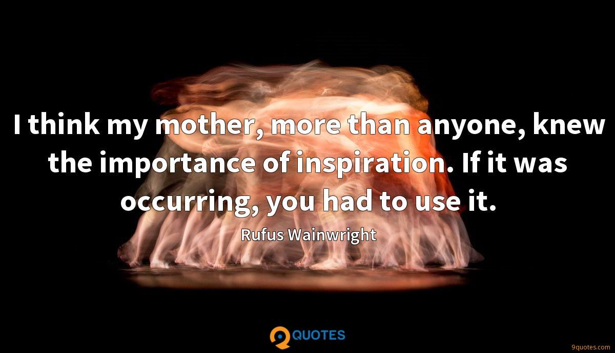 I think my mother, more than anyone, knew the importance of inspiration. If it was occurring, you had to use it.