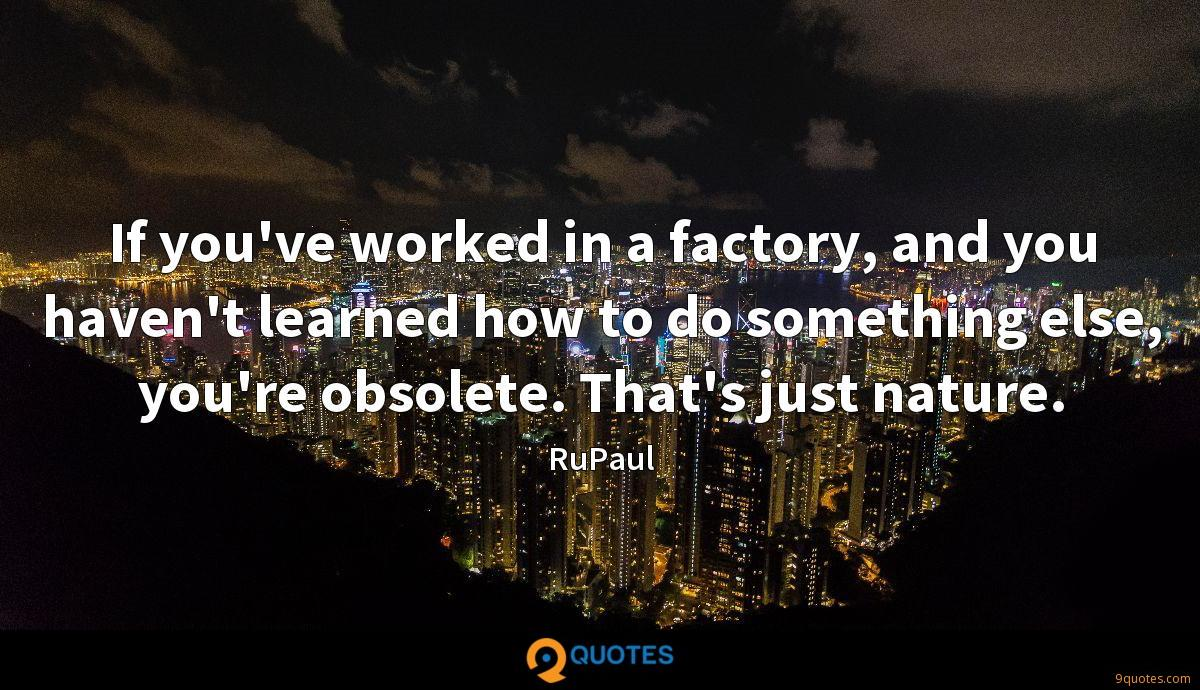 If you've worked in a factory, and you haven't learned how to do something else, you're obsolete. That's just nature.