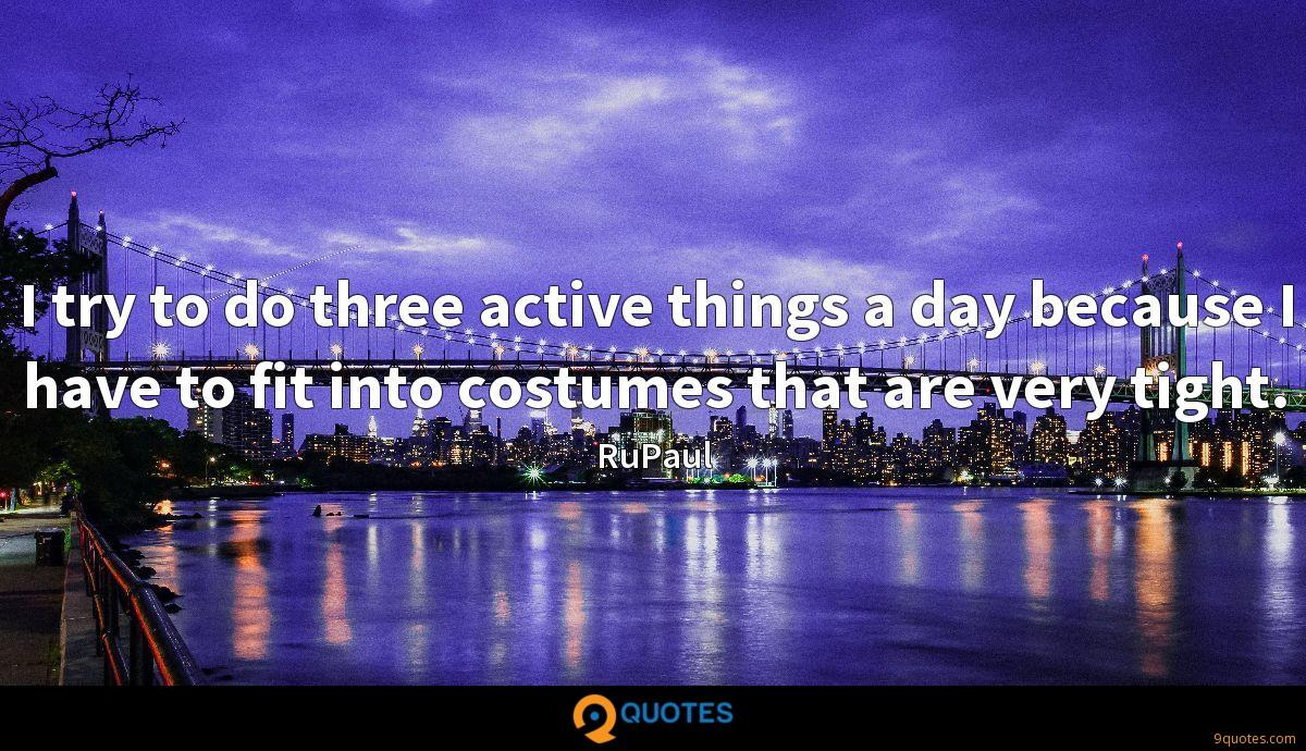 I try to do three active things a day because I have to fit into costumes that are very tight.