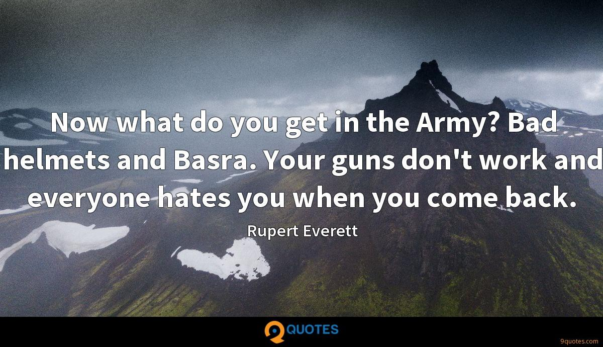 Now what do you get in the Army? Bad helmets and Basra. Your guns don't work and everyone hates you when you come back.
