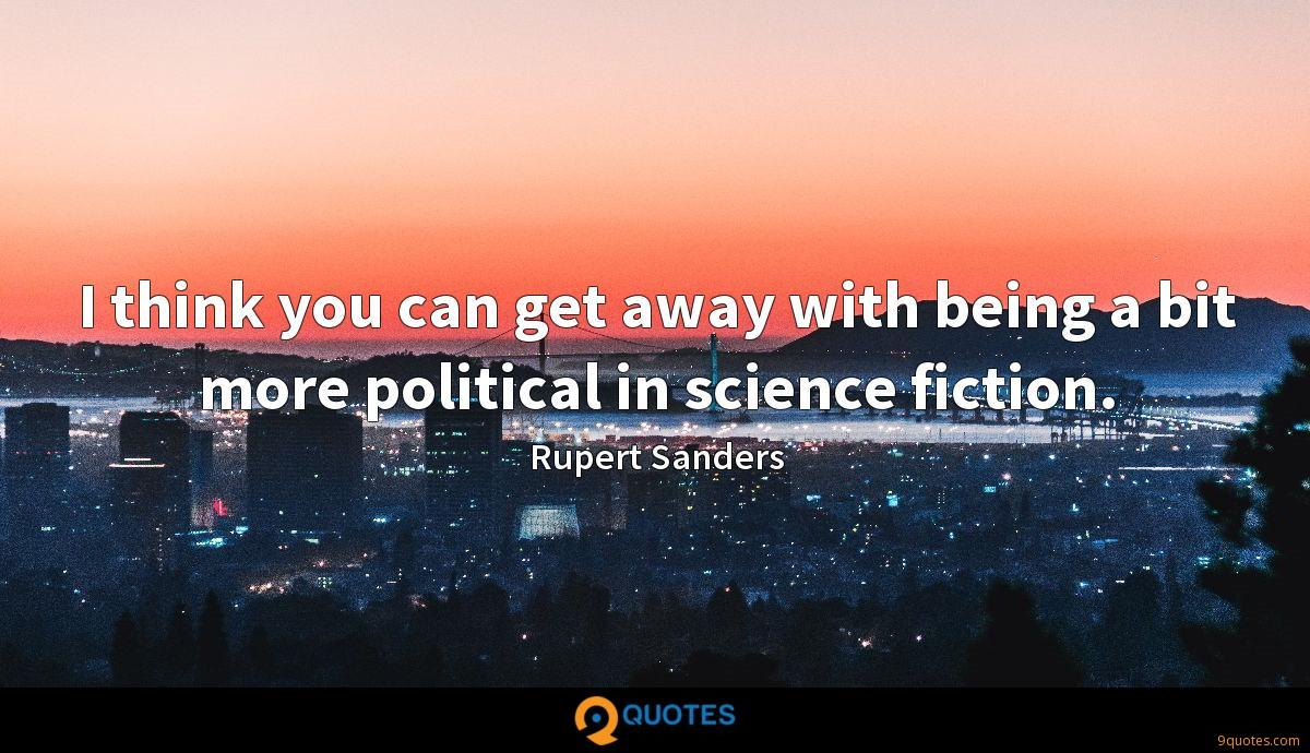 I think you can get away with being a bit more political in science fiction.