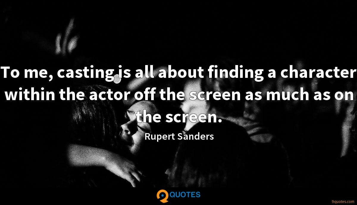 To me, casting is all about finding a character within the actor off the screen as much as on the screen.
