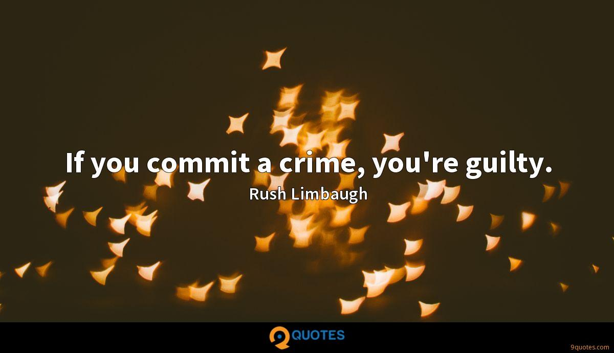 If you commit a crime, you're guilty.