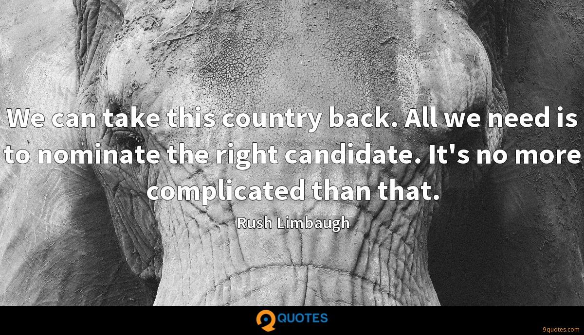 We can take this country back. All we need is to nominate the right candidate. It's no more complicated than that.