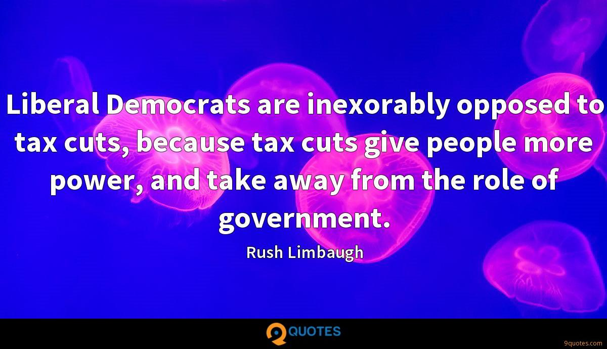 Liberal Democrats are inexorably opposed to tax cuts, because tax cuts give people more power, and take away from the role of government.