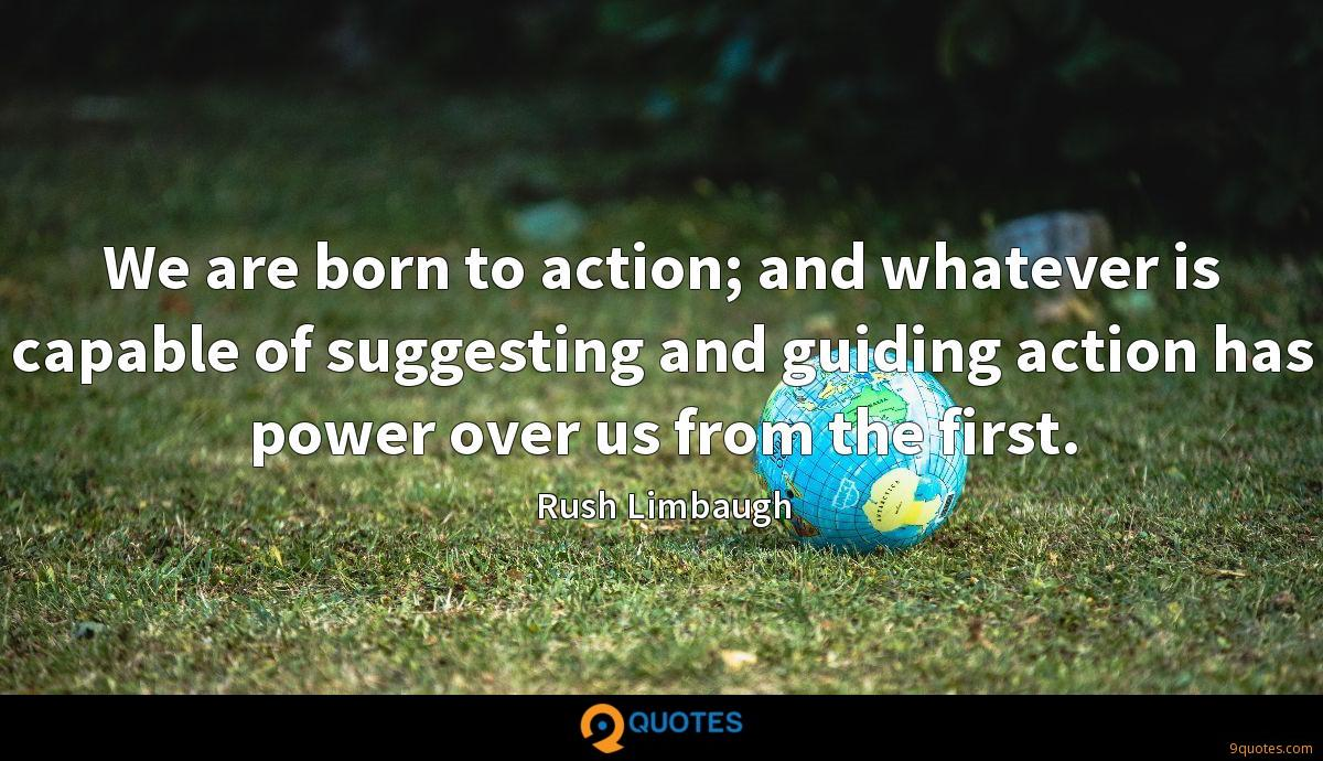 We are born to action; and whatever is capable of suggesting and guiding action has power over us from the first.