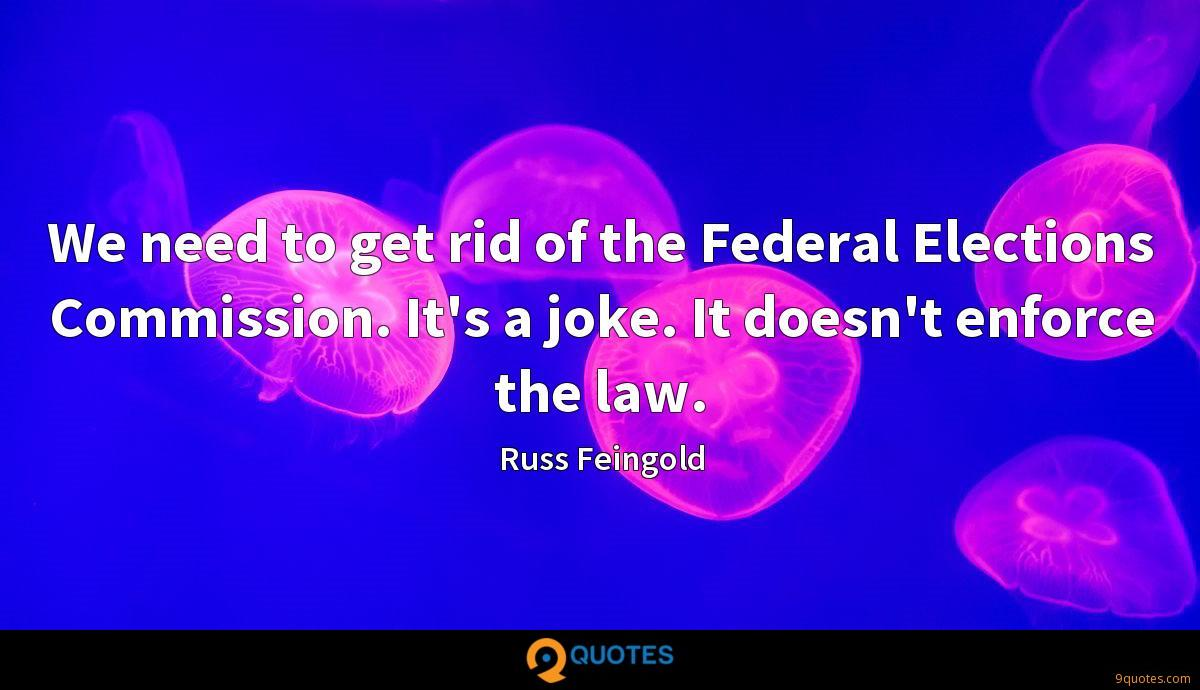 We need to get rid of the Federal Elections Commission. It's a joke. It doesn't enforce the law.